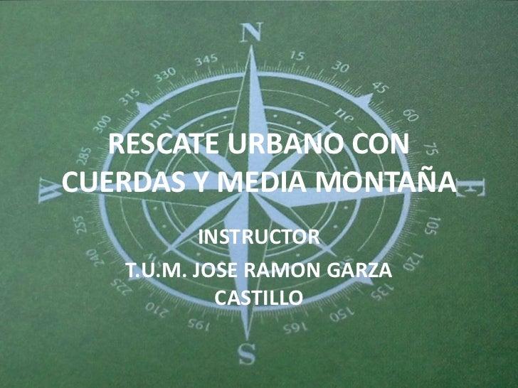 RESCATE URBANO CONCUERDAS Y MEDIA MONTAÑA           INSTRUCTOR   T.U.M. JOSE RAMON GARZA             CASTILLO