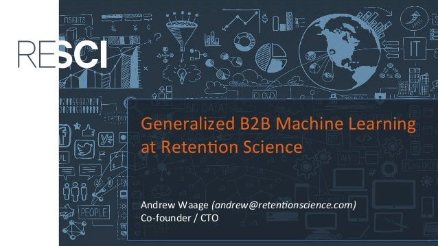 Generalized	B2B	Machine	Learning	 at	Reten4on	Science	 	 	 Andrew	Waage	(andrew@reten*onscience.com)	 Co-founder	/	CTO