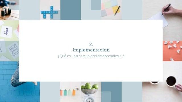 2. Implementación ¿Qué es una comunidad de aprendizaje ?