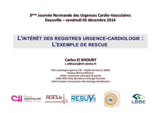 L'INTÉRÊT DES REGISTRES URGENCE-CARDIOLOGIE : L'EXEMPLE DE RESCUE Carlos  El  KHOURY   c.elkhoury@ch-‐vienne.fr  ...