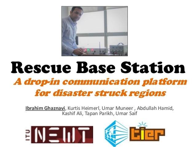 Rescue Base Station Ibrahim Ghaznavi, Kurtis Heimerl, Umar Muneer , Abdullah Hamid, Kashif Ali, Tapan Parikh, Umar Saif A ...