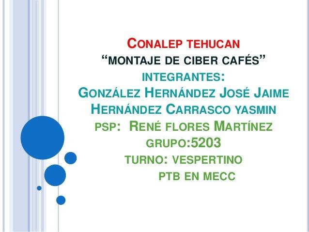 "CONALEP TEHUCAN ""MONTAJE DE CIBER CAFÉS"" INTEGRANTES: GONZÁLEZ HERNÁNDEZ JOSÉ JAIME HERNÁNDEZ CARRASCO YASMIN PSP: RENÉ FL..."
