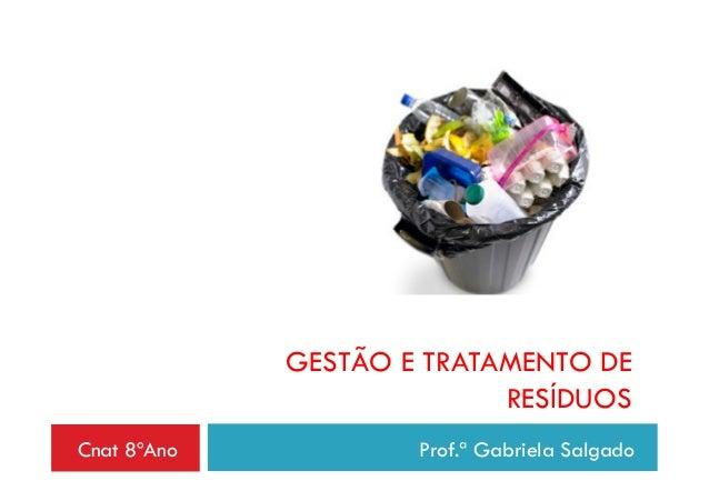 Cnat 8ºAno Prof.ª Gabriela SalgadoGESTÃO E TRATAMENTO DERESÍDUOS