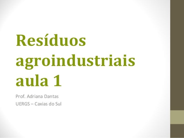 Resíduos agroindustriais aula 1 Prof. Adriana Dantas UERGS – Caxias do Sul