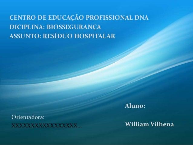 CENTRO DE EDUCAÇÃO PROFISSIONAL DNA DICIPLINA: BIOSSEGURANÇA ASSUNTO: RESÍDUO HOSPITALAR Aluno: William Vilhena Orientador...