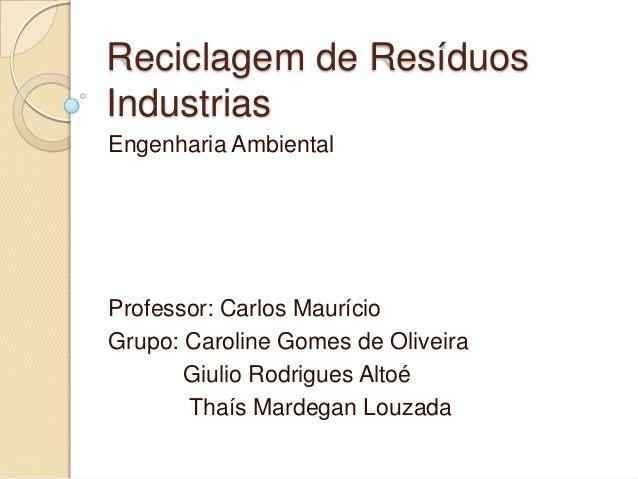 Reciclagem de Resíduos Industrias Engenharia Ambiental Professor: Carlos Maurício Grupo: Caroline Gomes de Oliveira Giulio...