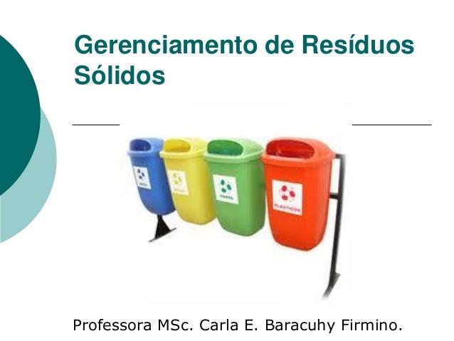 Gerenciamento de ResíduosSólidosProfessora MSc. Carla E. Baracuhy Firmino.