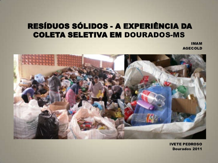 RESÍDUOS SÓLIDOS - A EXPERIÊNCIA DA COLETA SELETIVA EM DOURADOS-MS<br />IMAM<br />AGECOLD<br />IVETE PEDROSO<br />Dourados...