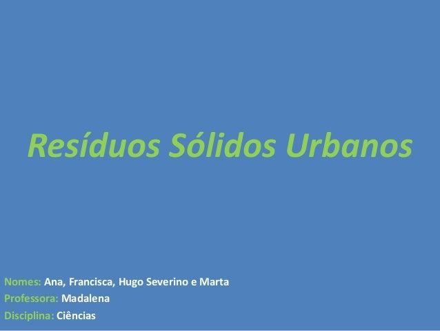 Nomes: Ana, Francisca, Hugo Severino e MartaProfessora: MadalenaDisciplina: CiênciasResíduos Sólidos Urbanos