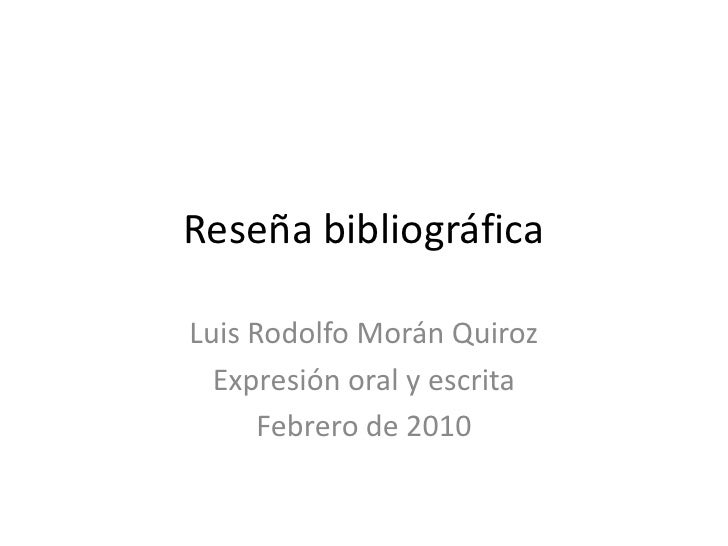 Reseña bibliográfica<br />Luis Rodolfo Morán Quiroz<br />Expresión oral y escrita<br />Febrero de 2010<br />