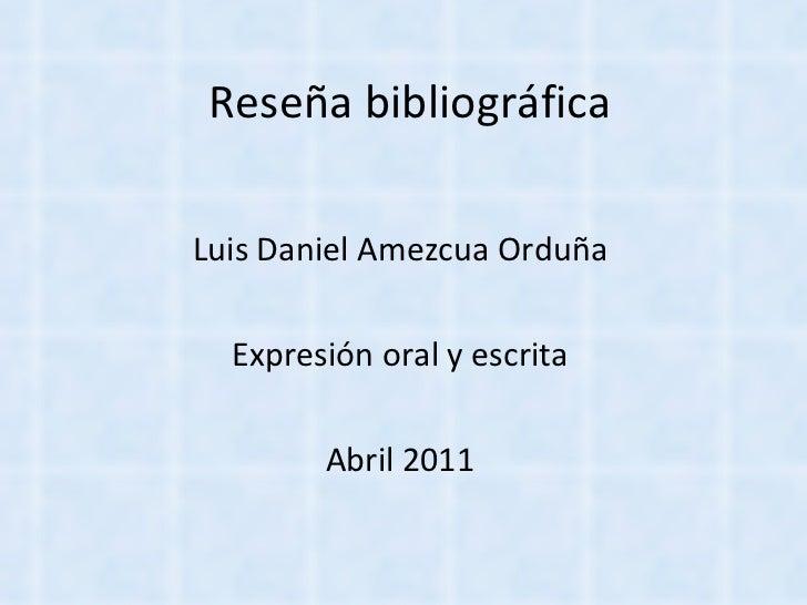 Reseña bibliográfica Luis Daniel Amezcua Orduña Expresión oral y escrita Abril 2011