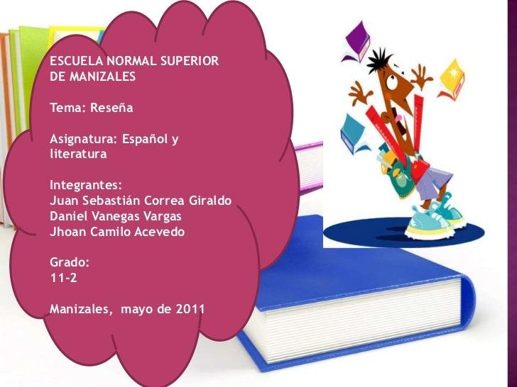 ESCUELA NORMAL SUPERIOR DE MANIZALES<br />Tema: Reseña<br />Asignatura: Español y literatura<br />Integrantes:<br />Juan S...