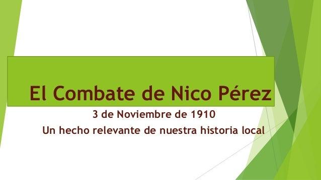 El Combate de Nico Pérez 3 de Noviembre de 1910 Un hecho relevante de nuestra historia local