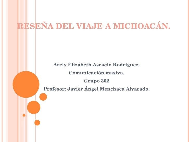 RESEÑA DEL VIAJE A MICHOACÁN. Arely Elizabeth Ascacio Rodríguez. Comunicación masiva. Grupo 302 Profesor: Javier Ángel Men...