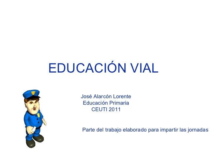 EDUCACIÓN VIAL  José Alarcón Lorente  Educación Primaria  CEUTI 2011  Parte del trabajo elaborado para impartir las jornad...