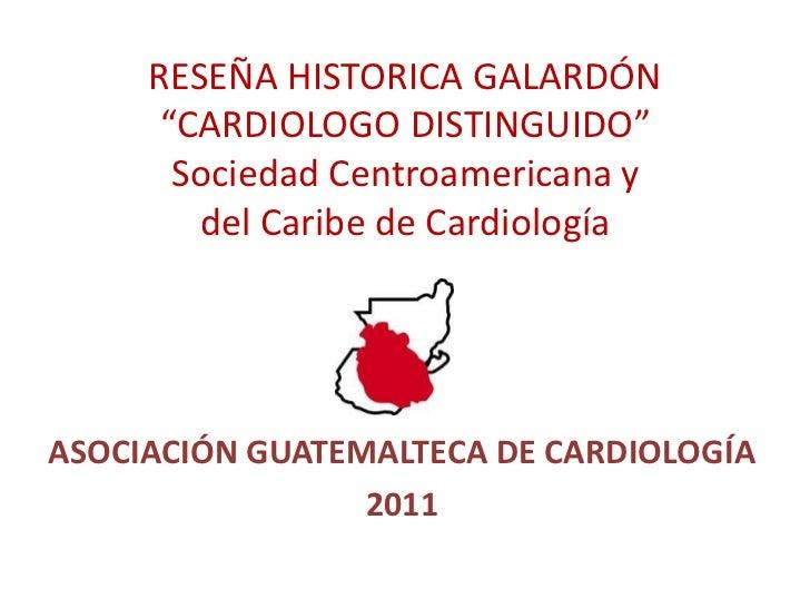 """RESEÑA HISTORICA GALARDÓN """"CARDIOLOGO DISTINGUIDO""""Sociedad Centroamericana y del Caribe de Cardiología<br />ASOCIACIÓN GUA..."""
