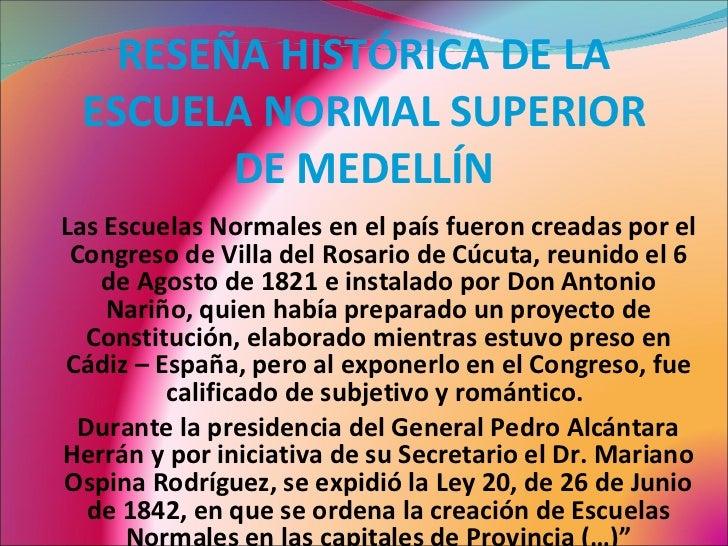 RESEÑA HISTÓRICA DE LA ESCUELA NORMAL SUPERIOR DE MEDELLÍN Las Escuelas Normales en el país fueron creadas por el Congreso...