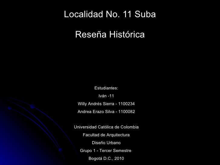 Localidad No. 11 Suba Reseña Histórica Estudiantes: Iván -11 Willy Andrés Sierra - 1100234 Andrea Erazo Silva - 1100082 Un...