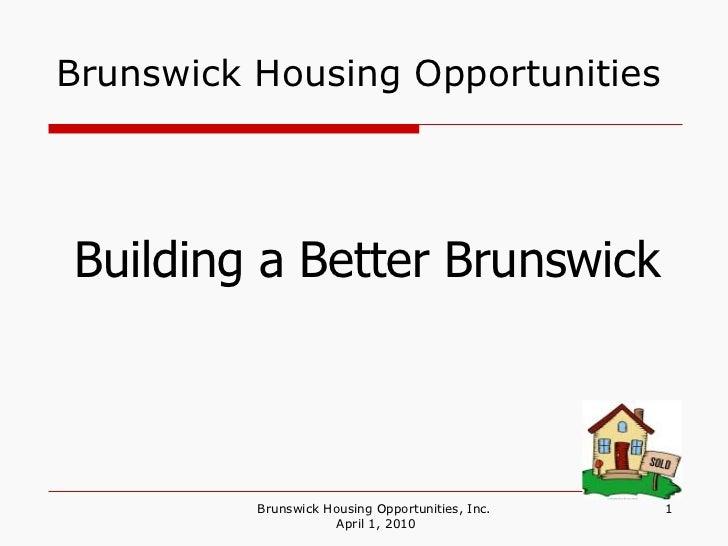 Brunswick Housing Opportunities Brunswick Housing Opportunities, Inc.  April 1, 2010 Building a Better Brunswick