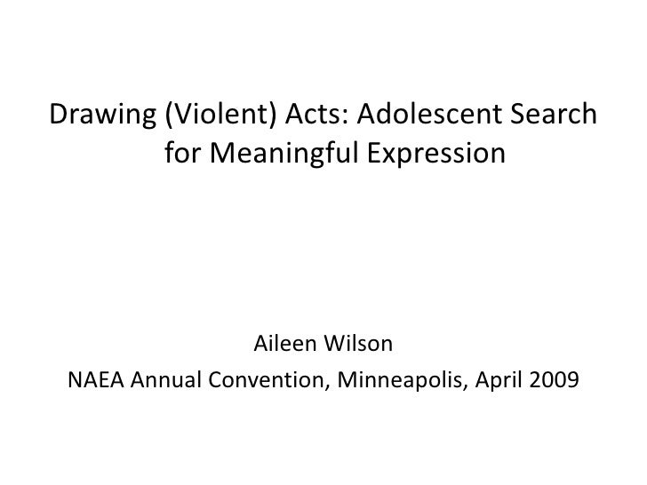 Drawing (Violent) Acts: Adolescent Search         for Meaningful Expression                      Aileen Wilson  NAEA Annua...