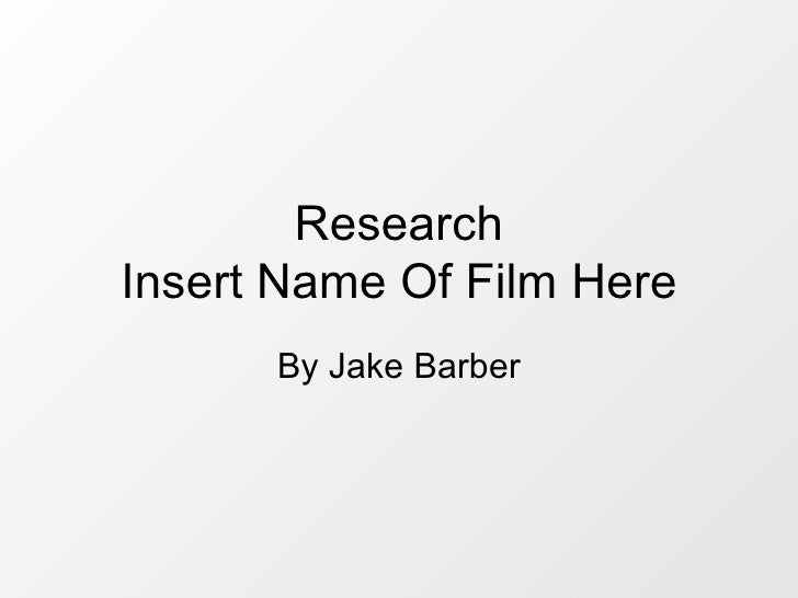 Research Insert Name Of Film Here       By Jake Barber