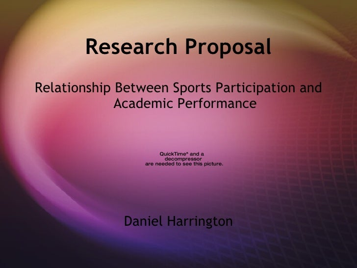 Research Proposal <ul><li>Relationship Between Sports Participation and Academic Performance </li></ul><ul><li>Daniel Harr...