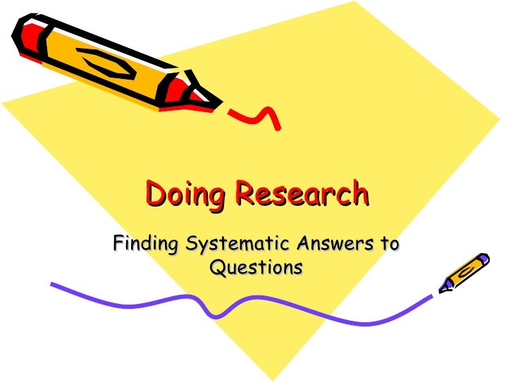 Doing Research Finding Systematic Answers to Questions