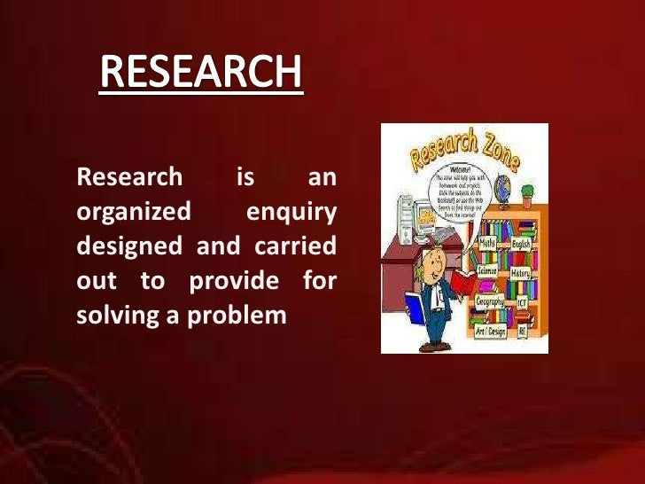 RESEARCH<br />Research is an organized enquiry designed and carried out to provide for solving a problem<br />