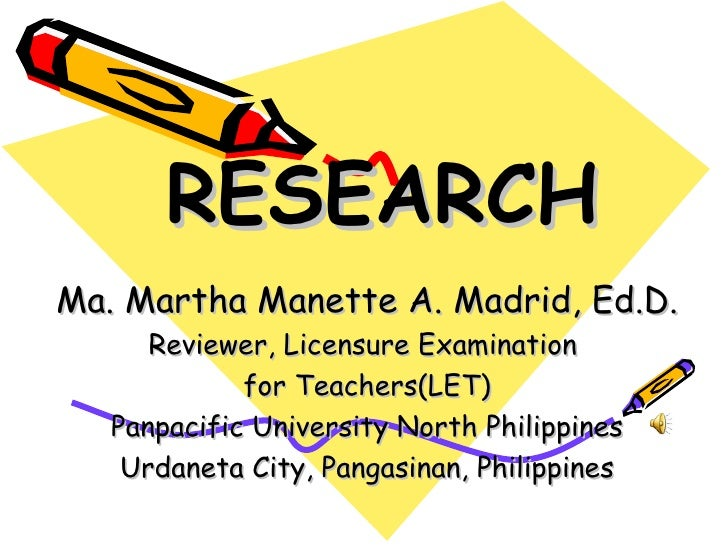 RESEARCHMa. Martha Manette A. Madrid, Ed.D.      Reviewer, Licensure Examination             for Teachers(LET)   Panpacifi...