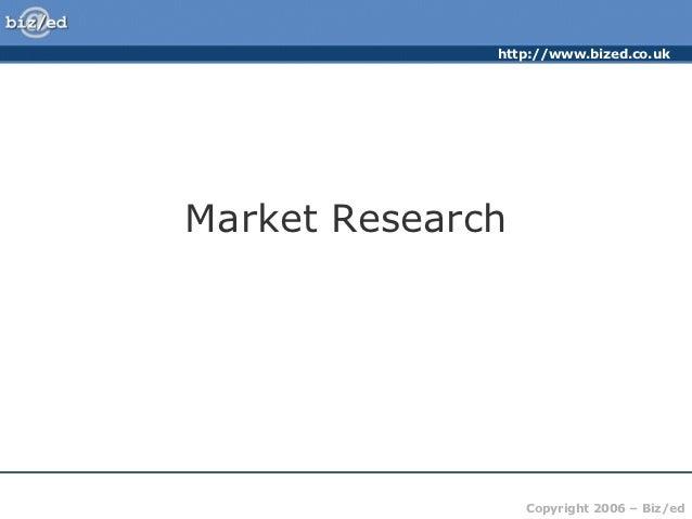 http://www.bized.co.ukMarket Research                  Copyright 2006 – Biz/ed