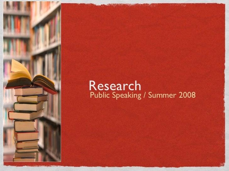 Research <ul><li>Public Speaking / Summer 2008 </li></ul>