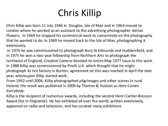 Chris KillipChris Killip was born 11 July 1946 in Douglas, Isle of Man and in 1964 moved toLondon where he worked as an as...