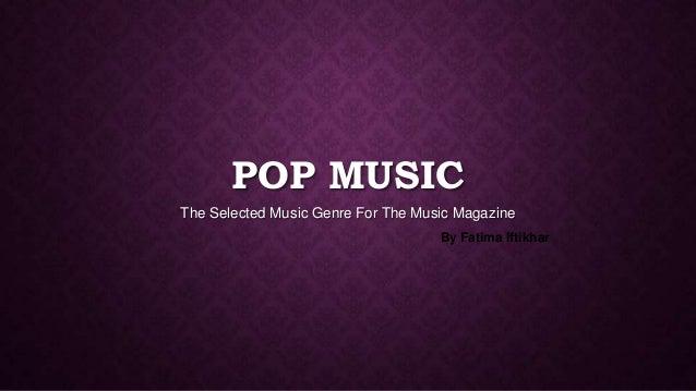POP MUSICThe Selected Music Genre For The Music MagazineBy Fatima Iftikhar