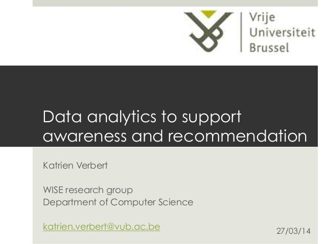 Data analytics to support awareness and recommendation Katrien Verbert WISE research group Department of Computer Science ...
