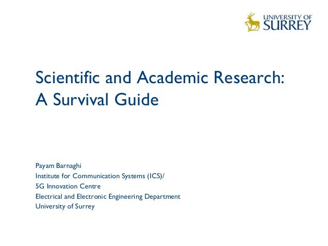 Scientific and Academic Research: A Survival Guide  1 Payam Barnaghi Institute for Communication Systems (ICS)/ 5G Innovat...