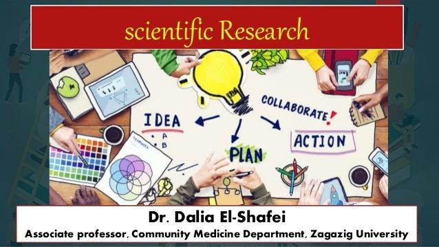 scientific Research Dr. Dalia El-Shafei Associate professor, Community Medicine Department, Zagazig University