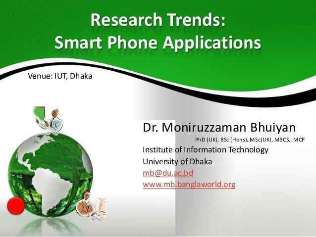 Research Trends: Smart Phone Applications Venue: IUT, Dhaka  Dr. Moniruzzaman Bhuiyan PhD (UK), BSc (Hons), MSc(UK), MBCS,...