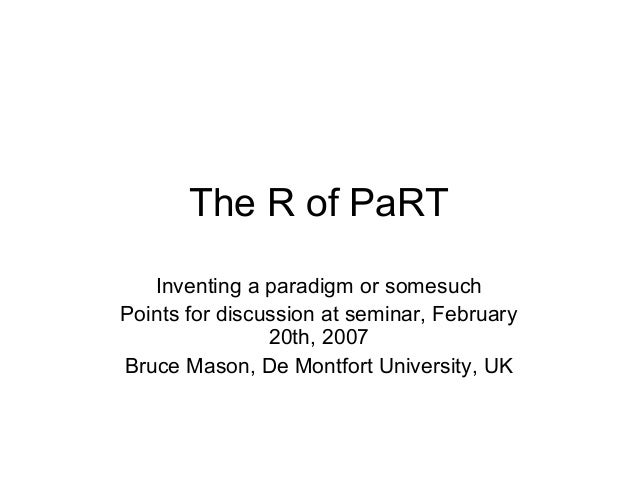 The R of PaRT Inventing a paradigm or somesuch Points for discussion at seminar, February 20th, 2007 Bruce Mason, De Montf...