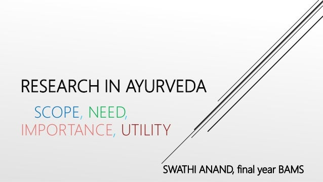 RESEARCH IN AYURVEDA SCOPE, NEED, IMPORTANCE, UTILITY SWATHI ANAND, final year BAMS