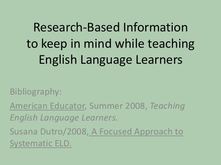 Research-Based Informationto keep in mind while teaching English Language Learners<br />Bibliography:<br />American Educat...