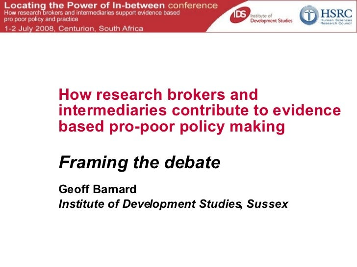 How research brokers and intermediaries contribute to evidence based pro-poor policy making Framing the debate Geoff Barna...