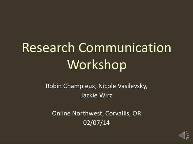 Research Communication Workshop Robin Champieux, Nicole Vasilevsky, Jackie Wirz  Online Northwest, Corvallis, OR 02/07/14