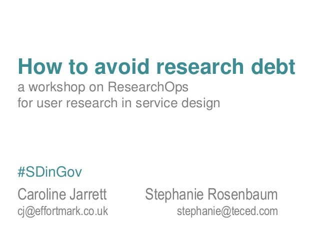 How to avoid research debt a workshop on ResearchOps for user research in service design Caroline Jarrett Stephanie Rosenb...