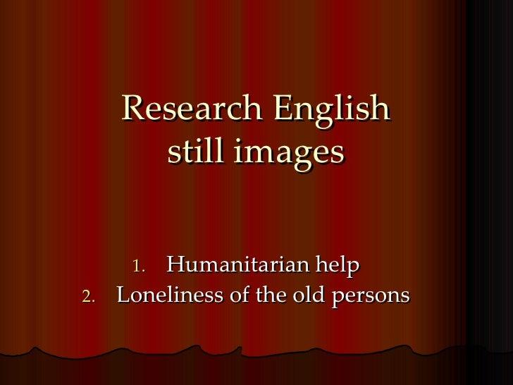 Research English still images <ul><li>Humanitarian help </li></ul><ul><li>Loneliness of the old persons </li></ul>