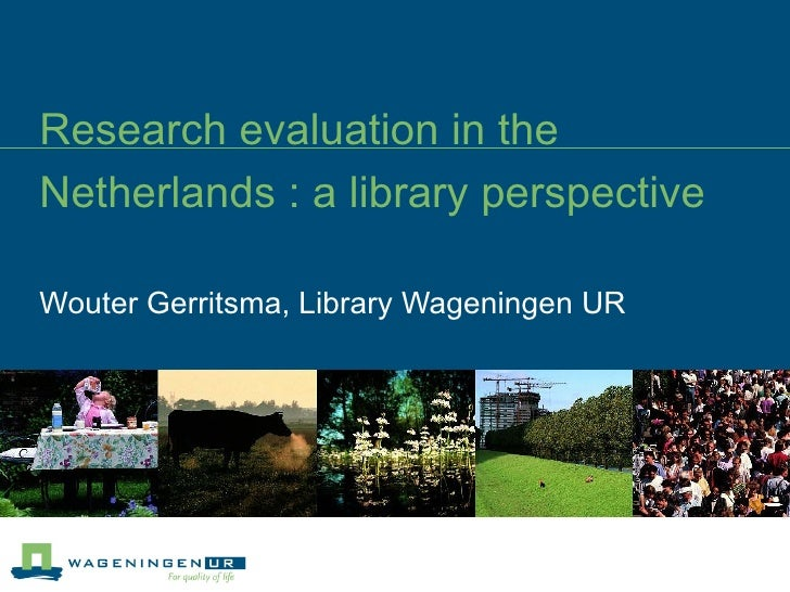 Research evaluation in the Netherlands : a library perspective Wouter Gerritsma, Library Wageningen UR