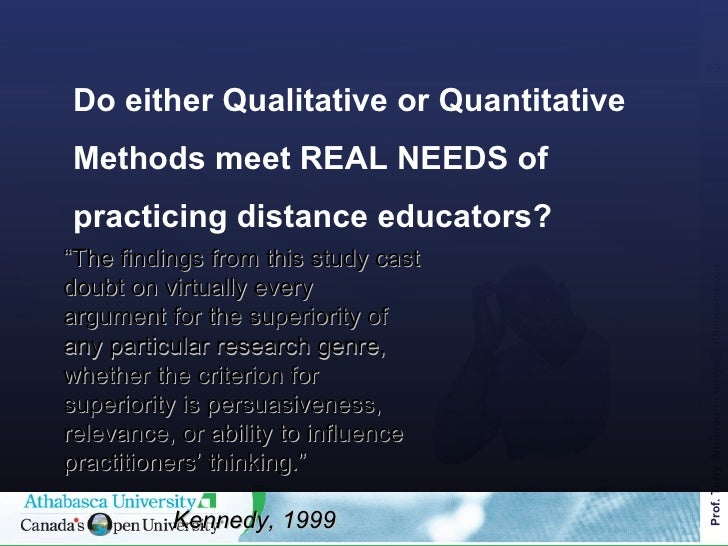 """Do either Qualitative or Quantitative Methods meet REAL NEEDS of practicing distance educators? <ul><ul><li>"""" The findings..."""