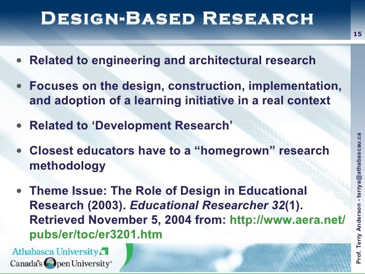 Design-Based Research <ul><li>Related to engineering and architectural research </li></ul><ul><li>Focuses on the design, c...