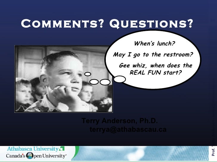 Comments? Questions? <ul><li>Terry Anderson, Ph.D. terrya@athabascau.ca </li></ul>When's lunch?  May I go to the restroom?...
