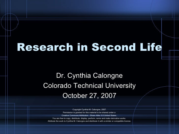 Research in Second Life Dr. Cynthia Calongne Colorado Technical University October 27, 2007 Copyright Cynthia M. Calongne,...