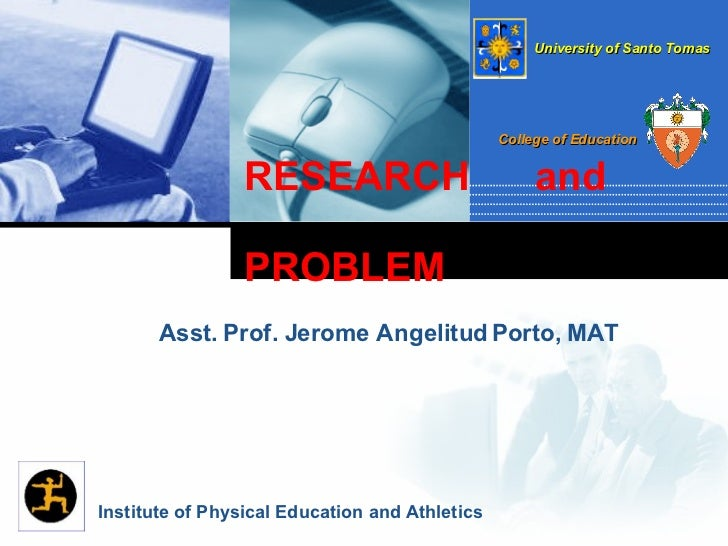 RESEARCH  and  PROBLEM  Asst. Prof. Jerome Angelitud Porto, MAT Institute of Physical Education and Athletics University o...